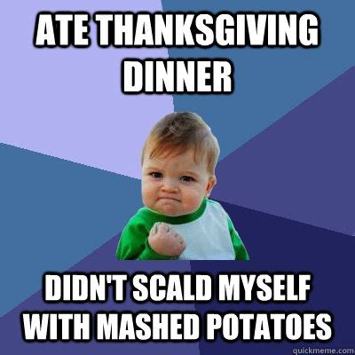 Mashed Potatoes Meme - ate thanksgiving dinner didn t scald myself with mashed