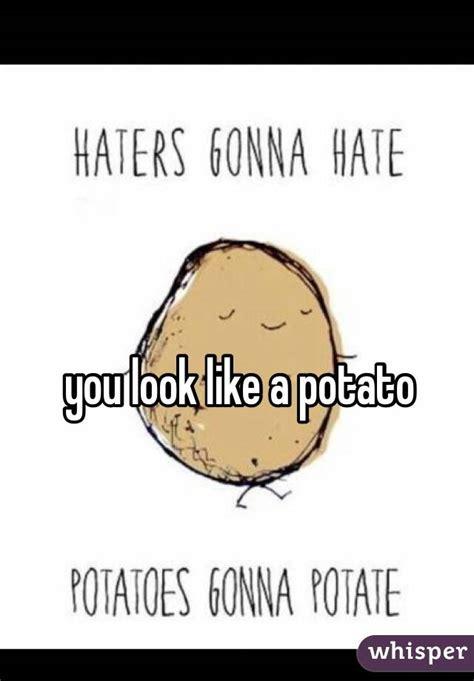 like a potato you look like a potato