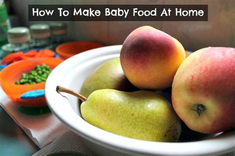 Food To Make At Home by How To Make Baby Food At Home