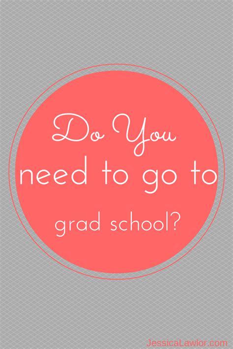 I Need To Get My Mba by Do You Need To Go To Grad School Lawlor