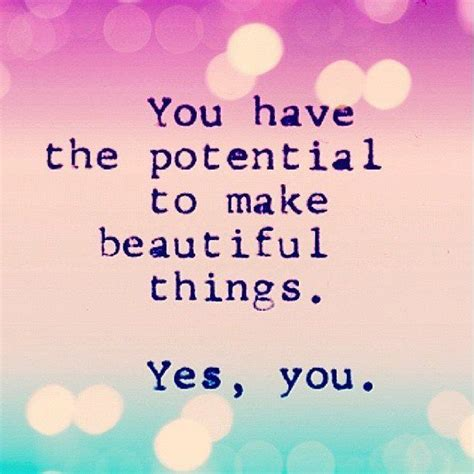 make beautiful you have the potential to make beautiful things yes you