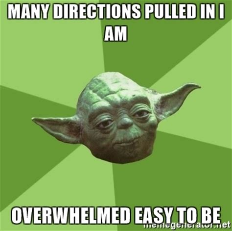 Overwhelmed Memes - many directions pulled in i am overwhelmed easy to be