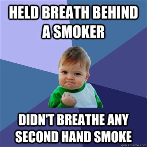 Smoker Meme - held breath behind a smoker didn t breathe any second hand