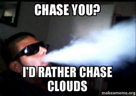 Chase You Meme - chase you i d rather chase clouds make a meme