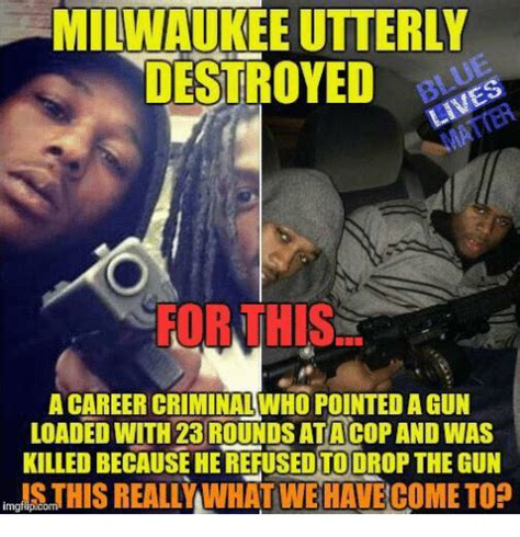 Milwaukee Meme - milwaukee utterly destroyed for this a career criminalwho