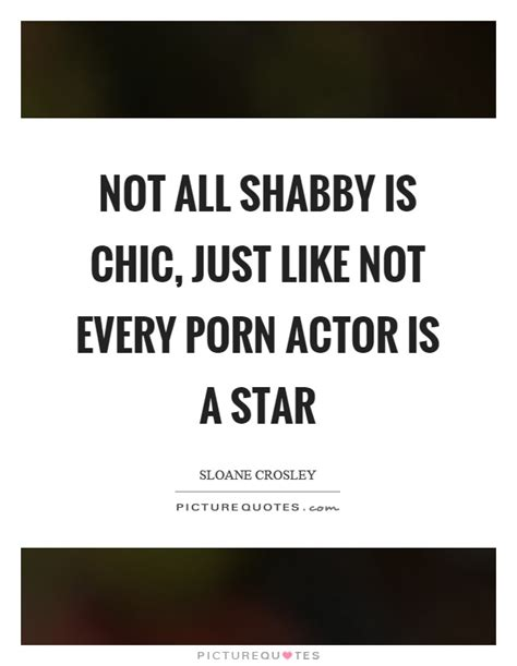 not all shabby is chic just like not every porn actor is
