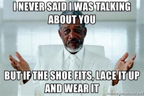If The Shoe Fits Meme - i never said i was talking about you but if the shoe fits