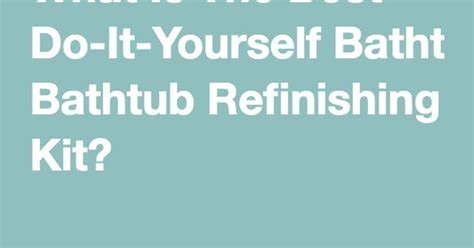 do it yourself bathtub refinishing kit what is the best do it yourself bathtub refinishing kit
