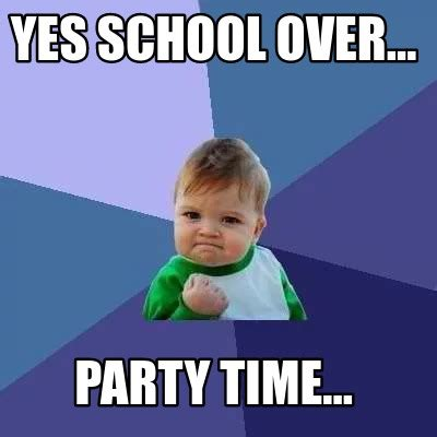 Meme Time - meme creator yes school over party time meme