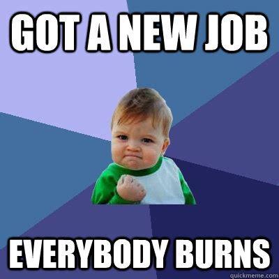 New Job Meme - got a new job everybody burns success kid quickmeme