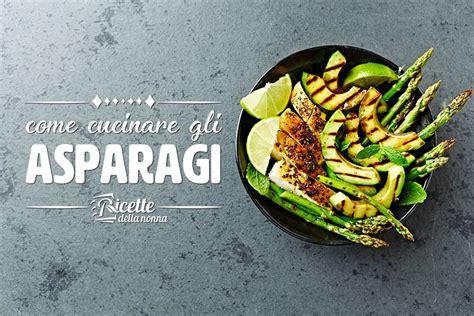 ricette per cucinare gli asparagi come cucinare gli asparagi ricette della nonna