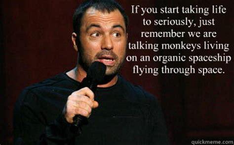 Joe Rogan Meme - if you start taking life to seriously just remember we