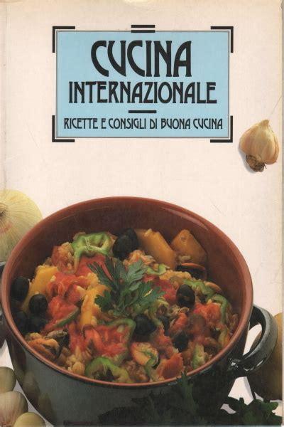 buona cucina cucina internazionale ricette e consigli di buona cucina 226