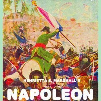 biography of napoleon bonaparte summary listen to story of napoleon by henrietta elizabeth