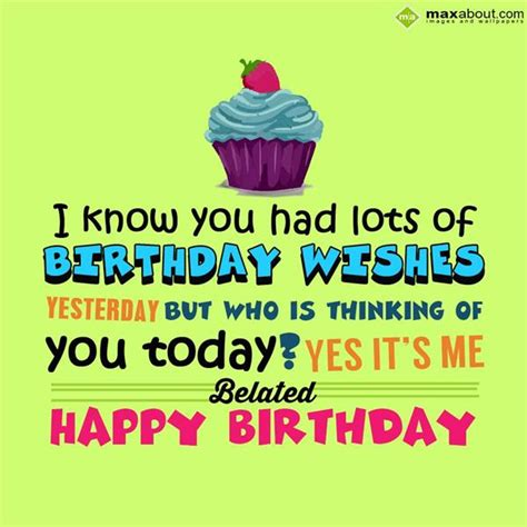 Happy Birthday Late Wishes Quotes Belated Birthday Greetings Sms I Know You Had Lots