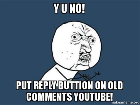 Y U No Reply Meme - y u no put reply buttion on old comments youtube y u