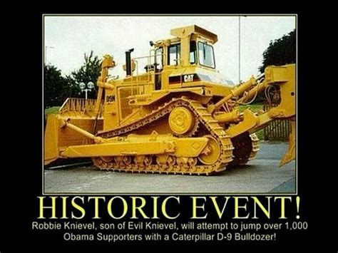 Bulldozer Meme - robbie knievel to jul 100 obama supporters with cat d 9