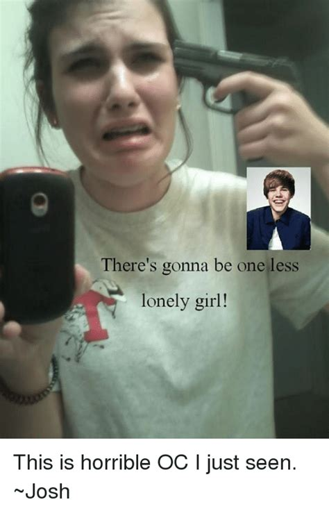 Lonely Girl Meme - there s gonna be one less lonely girl this is horrible oc