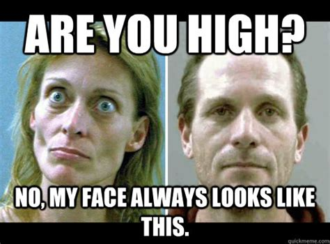 Crack Addict Meme - are you high no my face always looks like this crack
