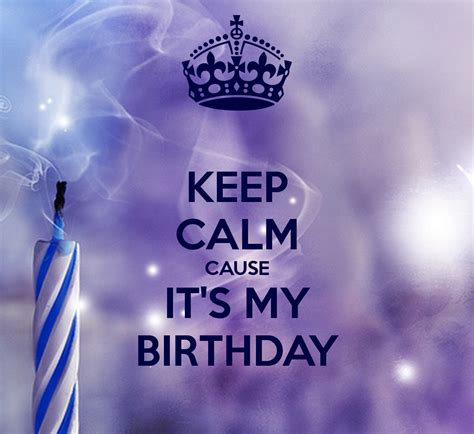 Its My Birthday by Keep Calm Cause It S My Birthday Keep Calm And Carry On