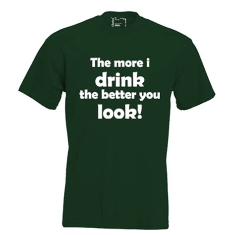 the more i drink the more i drink the better you look keuze uit t shirt of