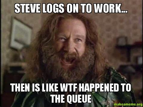 Robin Williams Jumanji Meme - steve logs on to work then is like wtf happened to the