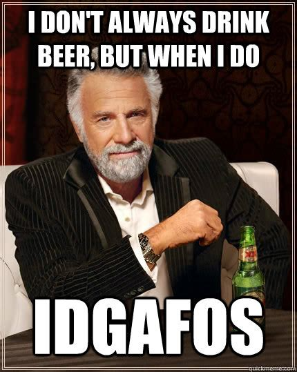 Beer Meme Guy - i don t always drink beer but when i do idgafos the