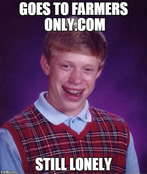 Farmers Only Meme - bad luck brian meme imgflip
