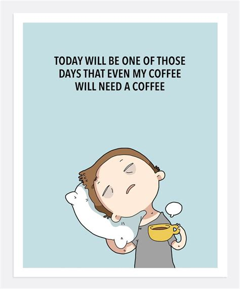I Need Coffee today will be one of those days that even my coffee will