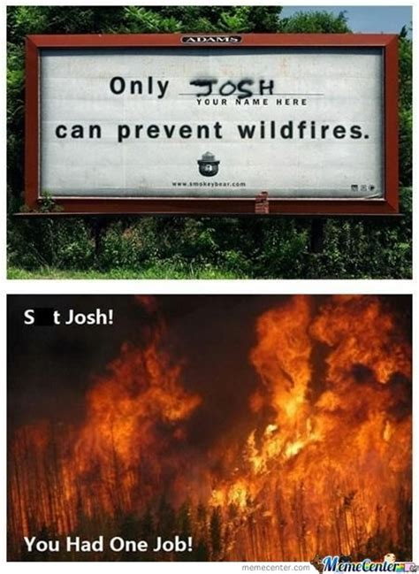 Only You Can Prevent Forest Fires Meme - josh memes best collection of funny josh pictures