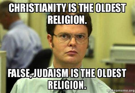 Oldest Memes - christianity is the oldest religion false judaism is the oldest religion schrute facts