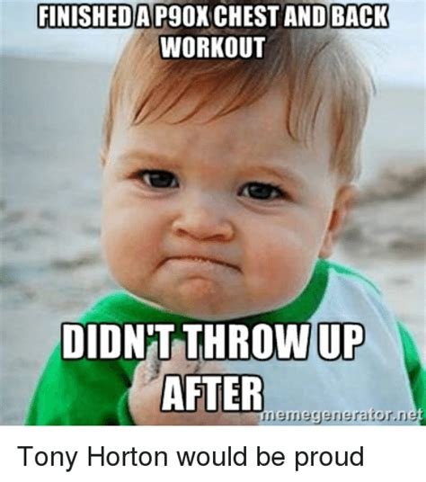 Tony Horton Meme - finished a p90x chest and back workout didnt throw up