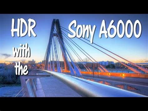 hdr tutorial with the sony a6000 camera youtube