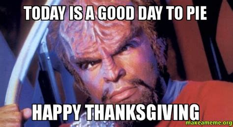Thanksgiving Day Memes - today is a good day to pie happy thanksgiving make a meme