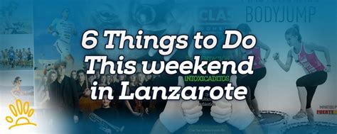 6 things to do this weekend in lanzarote holalanzarote