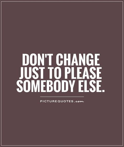 Don T Change don t change just to somebody else picture quotes