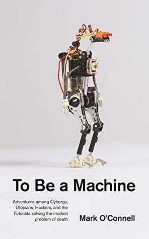 to be a machine adventures among cyborgs utopians and
