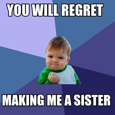 Meme A - meme creator you will regret making me a sister meme