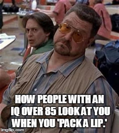 The Big Lebowski Meme - pack a lip imgflip