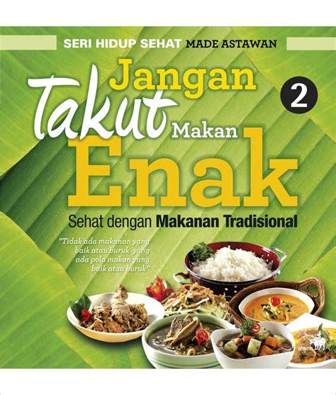 Jangan Takut Makan Enak 2 jangan takut makan enak sehat dengan makanan tradisional