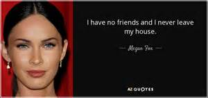 i have no friends and i never leave my house megan fox megan fox quote i have no friends and i never leave my house