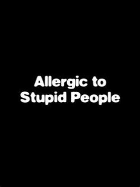 Alergi To Stupid allergic to stupidity