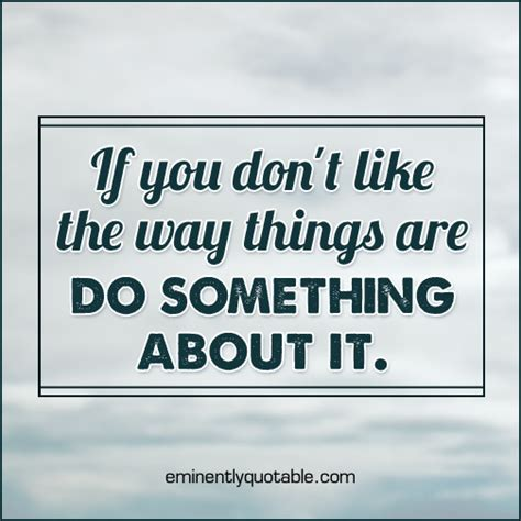 7 Ways To You Dont Like The by If You Don T Like The Way Things Are Do Something About It