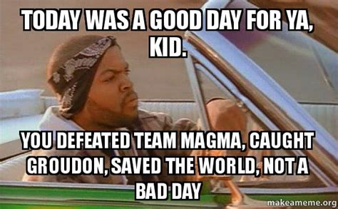 Today Was A Good Day Meme - today was a good day for ya kid you defeated team magma