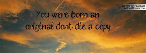 you were born an original original copy quotes quotesgram