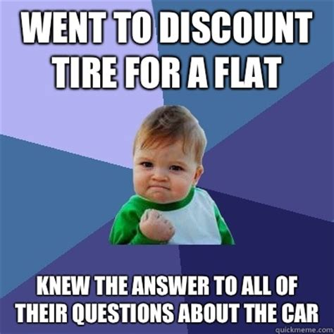 Tire Meme - went to discount tire for a flat knew the answer to all of