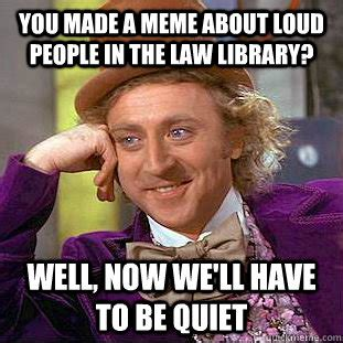 Be Quiet Meme - you made a meme about loud people in the law library well