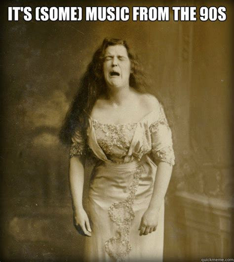 90s Music Meme - it s some music from the 90s 1890s problems quickmeme