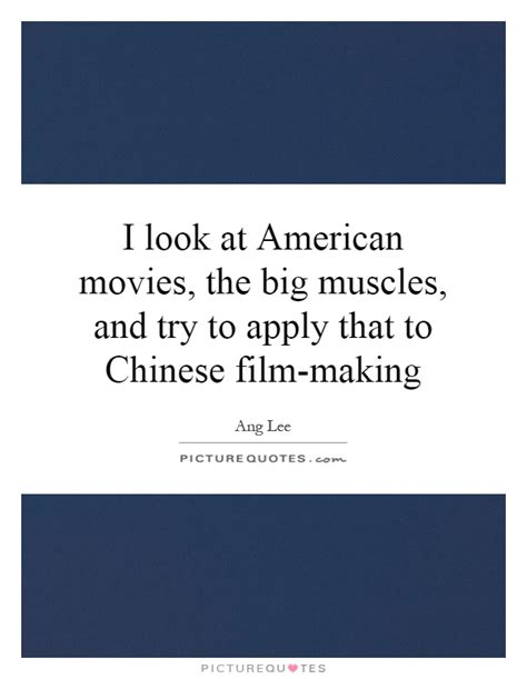 chinese film quotes i look at american movies the big muscles and try to