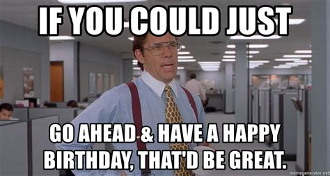 Office Space Birthday Meme - if you could just go ahead have a happy birthday that d